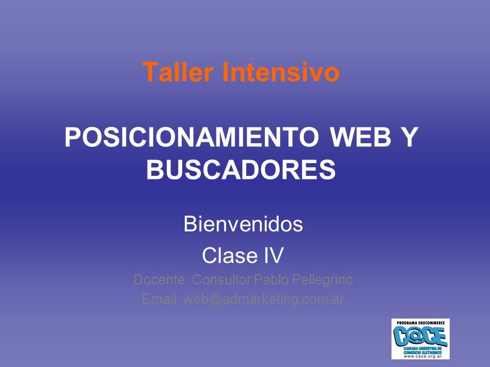 Taller Intensivo POSICIONAMIENTO WEB Y BUSCADORES Bienvenidos Clase IV Docente: Consultor Pablo Pellegrino Email: web@admarketing.com.ar