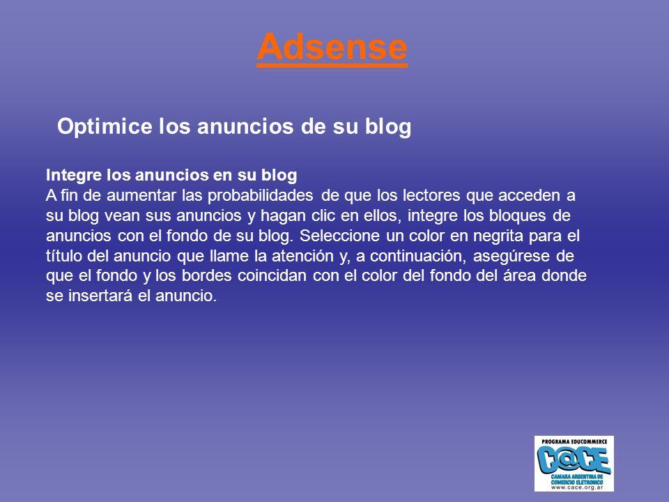 Adsense Optimice los anuncios de su blog Integre los anuncios en su blog A fin de aumentar las probabilidades de que los lectores que acceden a su blog vean sus anuncios y hagan clic en ellos, integre los bloques de anuncios con el fondo de su blog.