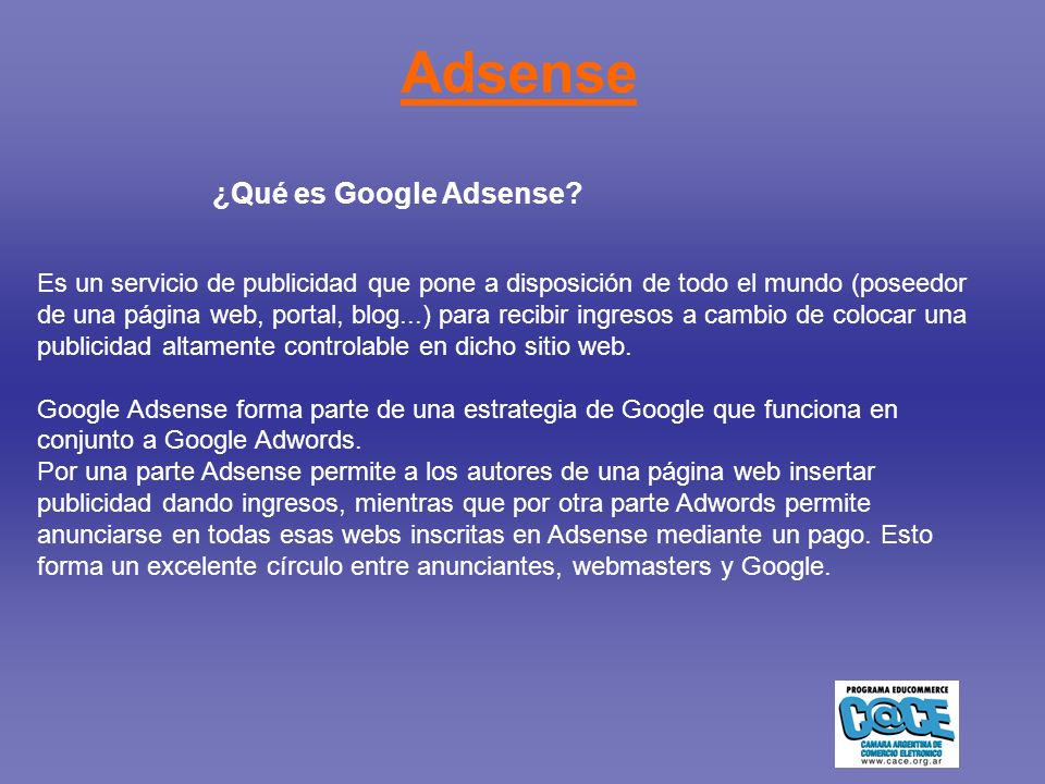 Adsense Es un servicio de publicidad que pone a disposición de todo el mundo (poseedor de una página web, portal, blog...) para recibir ingresos a cambio de colocar una publicidad altamente controlable en dicho sitio web.