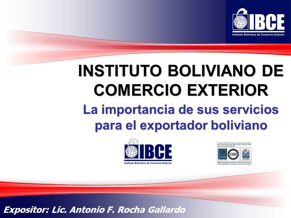 1 INSTITUTO BOLIVIANO DE COMERCIO EXTERIOR Expositor: Lic. Antonio F. Rocha Gallardo La importancia de sus servicios para el exportador boliviano