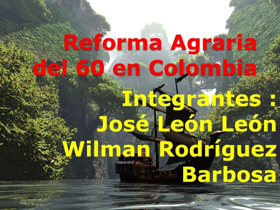 Reforma Agraria del 60 en Colombia Integrantes : José León León Wilman Rodríguez Barbosa