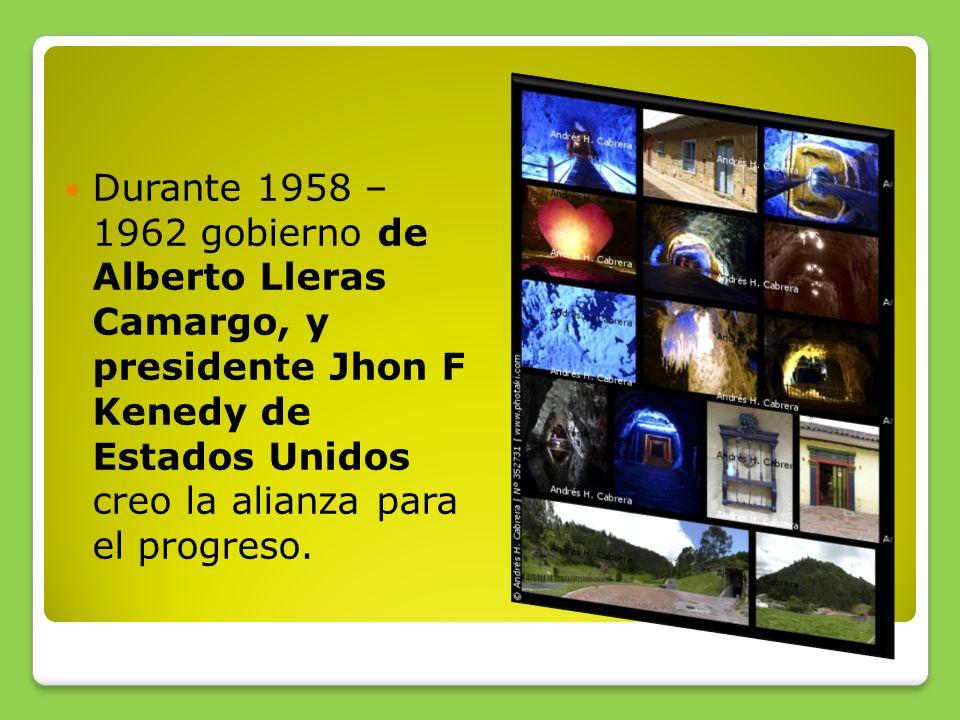 Durante 1958 – 1962 gobierno de Alberto Lleras Camargo, y presidente Jhon F Kenedy de Estados Unidos creo la alianza para el progreso.