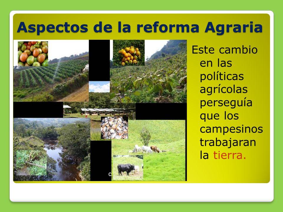 Aspectos de la reforma Agraria Este cambio en las políticas agrícolas perseguía que los campesinos trabajaran la tierra.