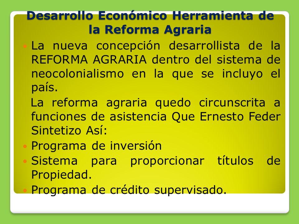 Desarrollo Económico Herramienta de la Reforma Agraria La nueva concepción desarrollista de la REFORMA AGRARIA dentro del sistema de neocolonialismo en la que se incluyo el país.