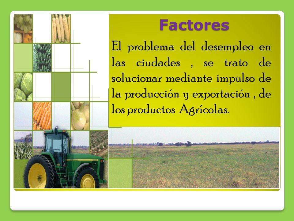 Factores El problema del desempleo en las ciudades, se trato de solucionar mediante impulso de la producción y exportación, de los productos Agrícolas.