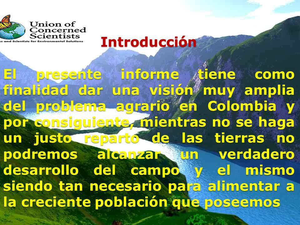 Introducción El presente informe tiene como finalidad dar una visión muy amplia del problema agrario en Colombia y por consiguiente, mientras no se haga un justo reparto de las tierras no podremos alcanzar un verdadero desarrollo del campo y el mismo siendo tan necesario para alimentar a la creciente población que poseemos