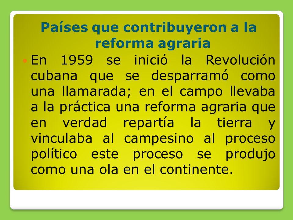 Países que contribuyeron a la reforma agraria En 1959 se inició la Revolución cubana que se desparramó como una llamarada; en el campo llevaba a la práctica una reforma agraria que en verdad repartía la tierra y vinculaba al campesino al proceso político este proceso se produjo como una ola en el continente.