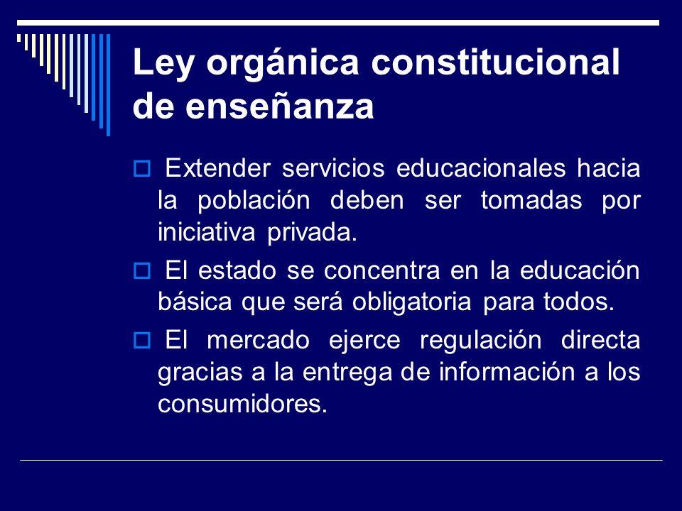 Ley orgánica constitucional de enseñanza Extender servicios educacionales hacia la población deben ser tomadas por iniciativa privada.