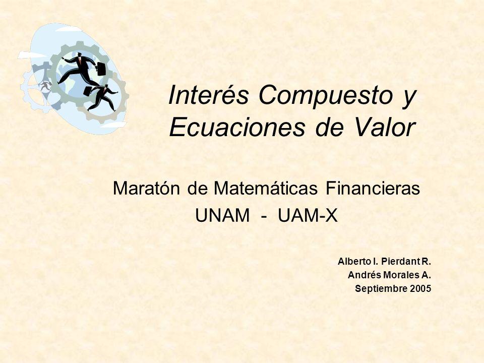 Interés Compuesto y Ecuaciones de Valor Maratón de Matemáticas Financieras UNAM - UAM-X Alberto I. Pierdant R. Andrés Morales A. Septiembre 2005