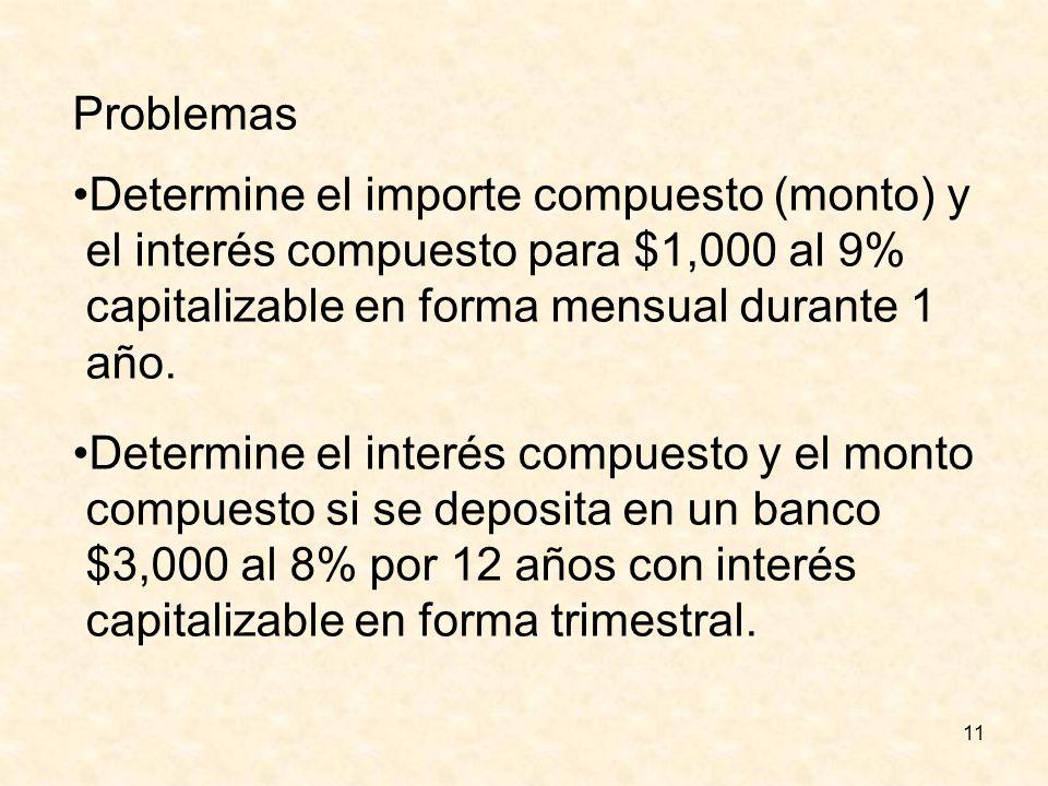 11 Problemas Determine el importe compuesto (monto) y el interés compuesto para $1,000 al 9% capitalizable en forma mensual durante 1 año. Determine e