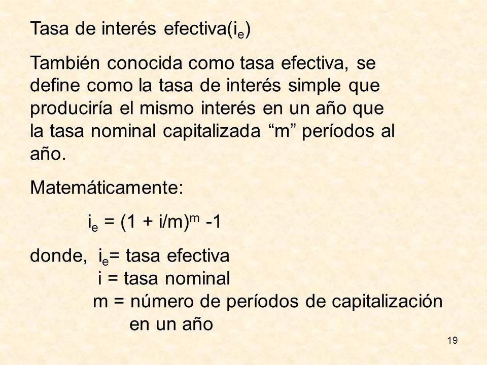 19 Tasa de interés efectiva(i e ) También conocida como tasa efectiva, se define como la tasa de interés simple que produciría el mismo interés en un