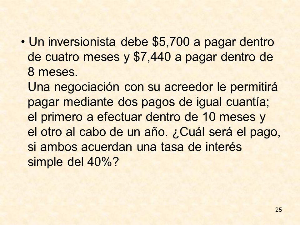 25 Un inversionista debe $5,700 a pagar dentro de cuatro meses y $7,440 a pagar dentro de 8 meses. Una negociación con su acreedor le permitirá pagar