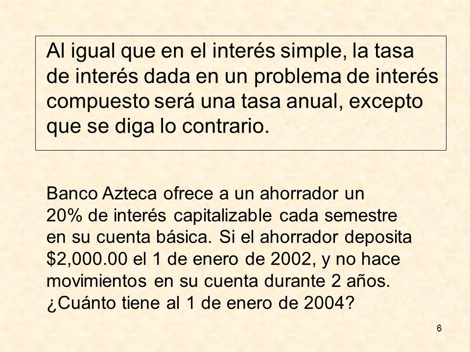 6 Al igual que en el interés simple, la tasa de interés dada en un problema de interés compuesto será una tasa anual, excepto que se diga lo contrario