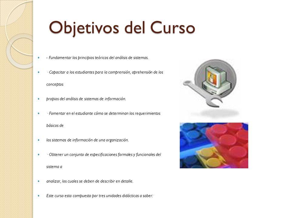 Objetivos del Curso - Fundamentar los principios teóricos del análisis de sistemas. · Capacitar a los estudiantes para la comprensión, aprehensión de