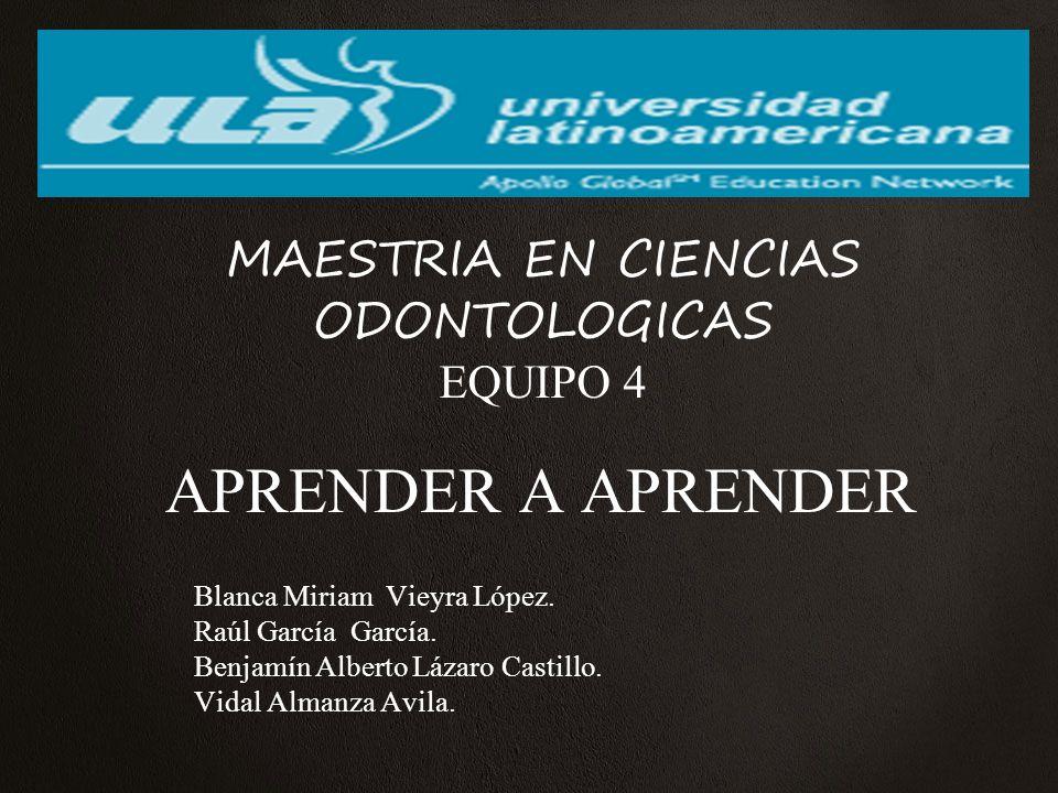 APRENDER A APRENDER MAESTRIA EN CIENCIAS ODONTOLOGICAS EQUIPO 4 Blanca Miriam Vieyra López.