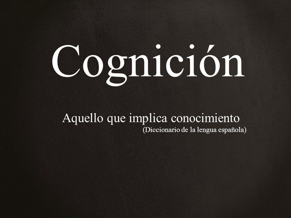 Cognición Aquello que implica conocimiento (Diccionario de la lengua española)