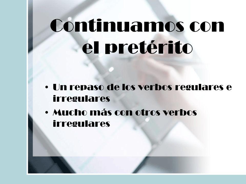 Continuamos con el pretérito Un repaso de los verbos regulares e irregulares Mucho más con otros verbos irregulares