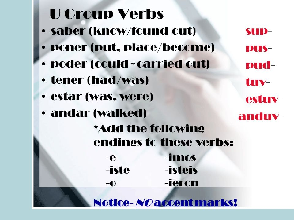 U Group Verbs saber (know/found out) poner (put, place/become) poder (could~carried out) tener (had/was) estar (was, were) andar (walked) *Add the following endings to these verbs: Notice- NO accent marks.