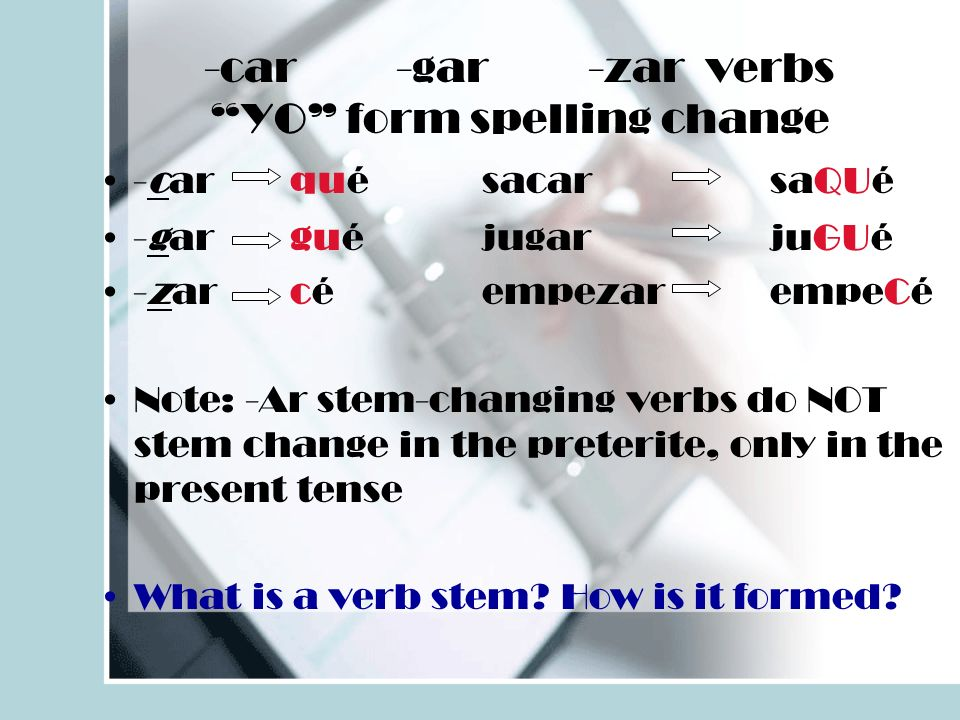 -car-gar-zar verbsYO form spelling change -carqué sacarsaQUé -gar g uéjugarjuGUé -zarcéempezar empeCé Note: -Ar stem-changing verbs do NOT stem change in the preterite, only in the present tense What is a verb stem.