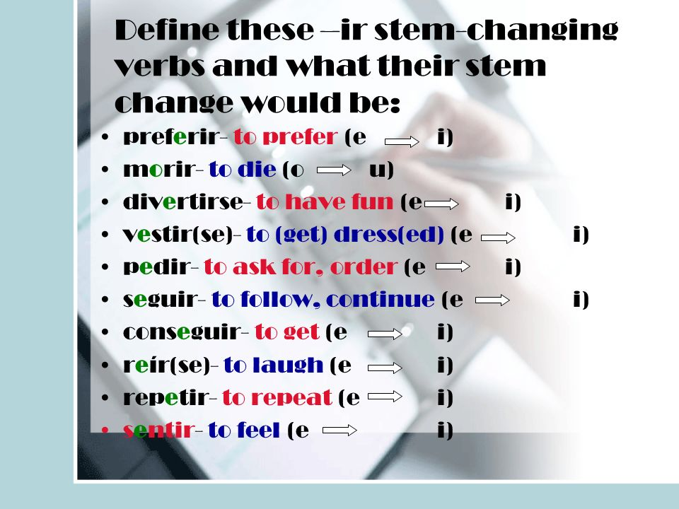Define these –ir stem-changing verbs and what their stem change would be: preferir- to prefer (ei) morir- to die (ou) divertirse- to have fun (ei) vestir(se)- to (get) dress(ed) (ei) pedir- to ask for, order (ei) seguir- to follow, continue (ei) conseguir- to get (ei) reír(se)- to laugh (ei) repetir- to repeat (ei) sentir- to feel (ei)