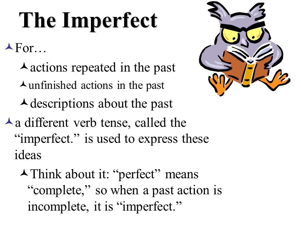 The Imperfect For… actions repeated in the past unfinished actions in the past descriptions about the past a different verb tense, called the imperfect.