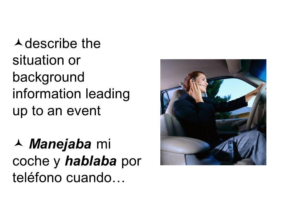 describe the situation or background information leading up to an event Manejaba mi coche y hablaba por teléfono cuando…