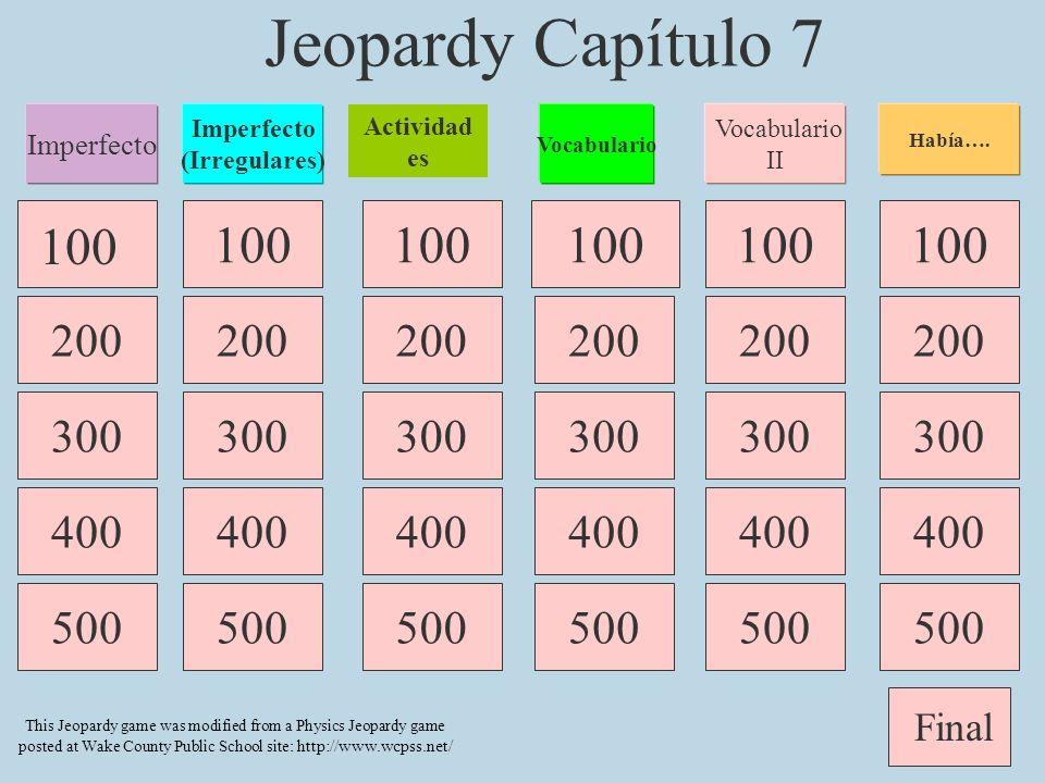 Jeopardy Capítulo 7 100 400 300 400 500 400 500 100 500 400 300 100 500 Imperfecto (Irregulares) Vocabulario Actividad es Final 200 This Jeopardy game