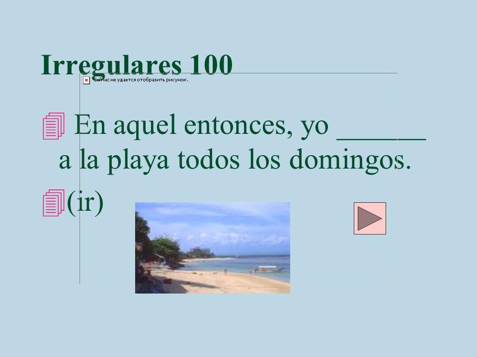 Irregulares 100 4 En aquel entonces, yo ______ a la playa todos los domingos. 4(ir)