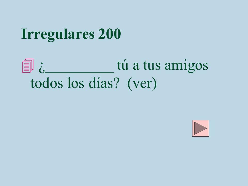 Irregulares 200 4 ¿_________ tú a tus amigos todos los días? (ver)