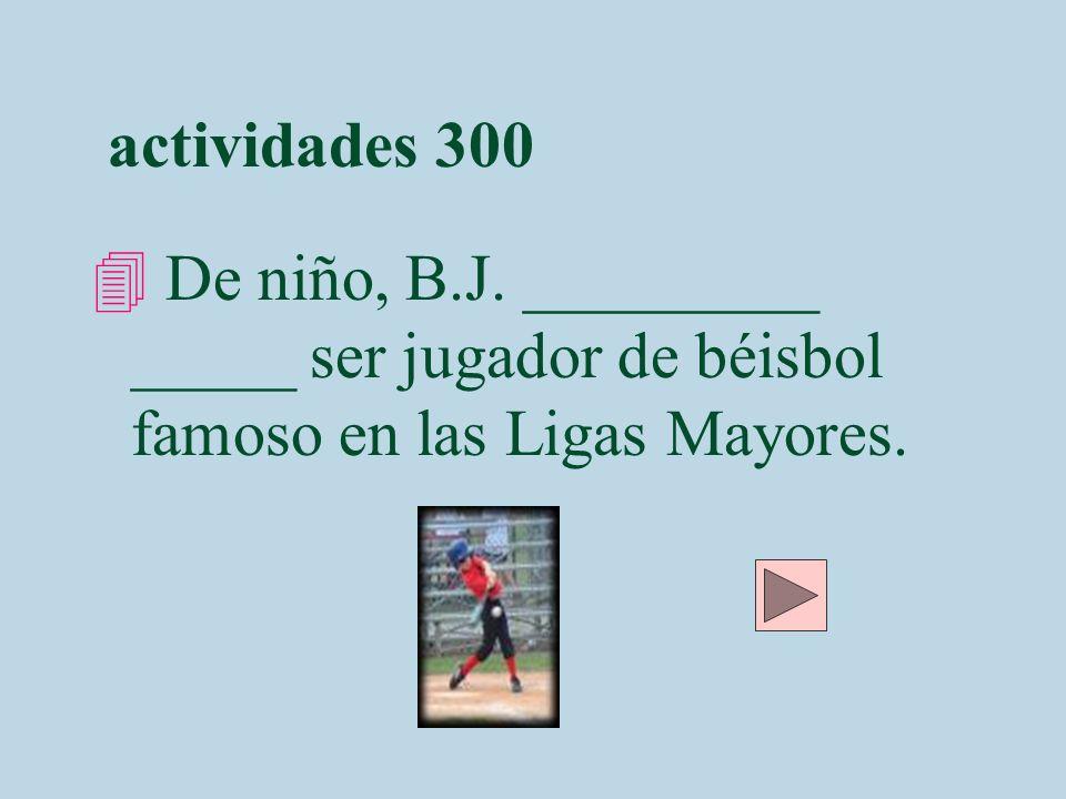 actividades 300 4 De niño, B.J. _________ _____ ser jugador de béisbol famoso en las Ligas Mayores.