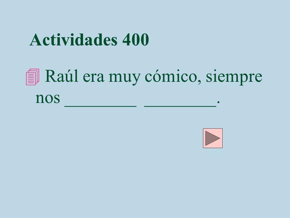 Actividades 400 4 Raúl era muy cómico, siempre nos ________ ________.