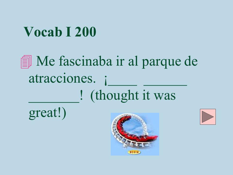 Vocab I 200 4 Me fascinaba ir al parque de atracciones. ¡____ ______ _______! (thought it was great!)