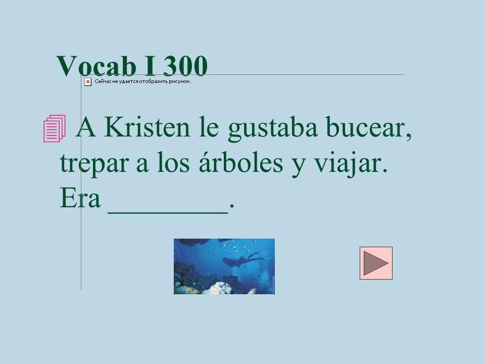 Vocab I 300 4 A Kristen le gustaba bucear, trepar a los árboles y viajar. Era ________.