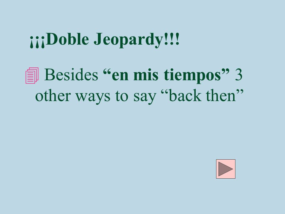¡¡¡Doble Jeopardy!!! 4 Besides en mis tiempos 3 other ways to say back then