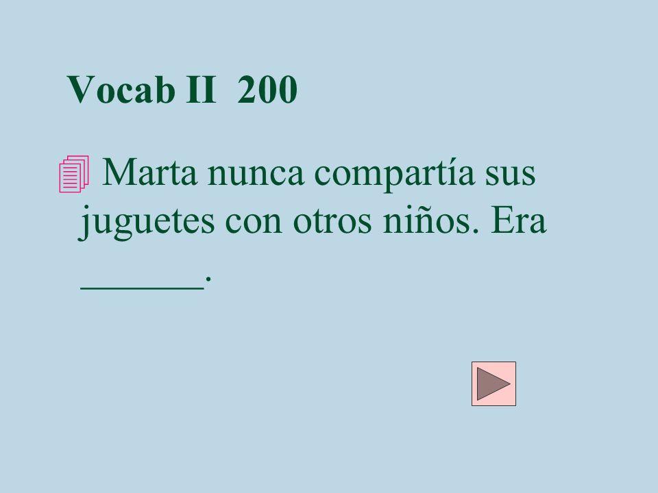 Vocab II 200 4 Marta nunca compartía sus juguetes con otros niños. Era ______.