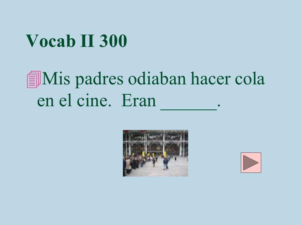 Vocab II 300 4Mis padres odiaban hacer cola en el cine. Eran ______.