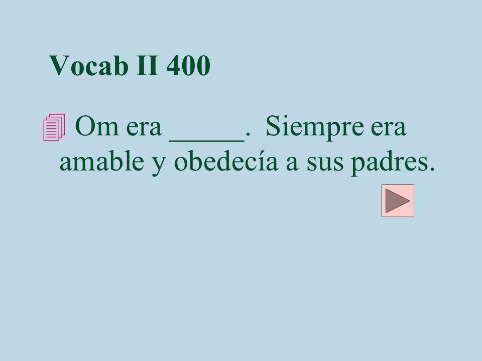 Vocab II 400 4 Om era _____. Siempre era amable y obedecía a sus padres.