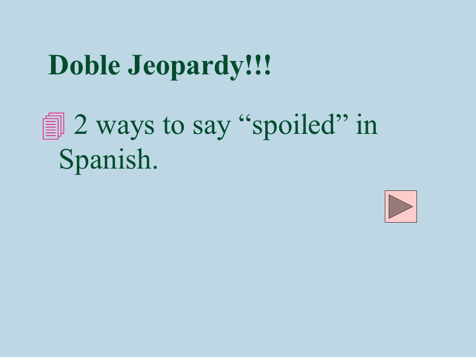Doble Jeopardy!!! 4 2 ways to say spoiled in Spanish.
