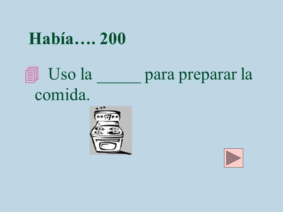 Había…. 200 4 Uso la _____ para preparar la comida.