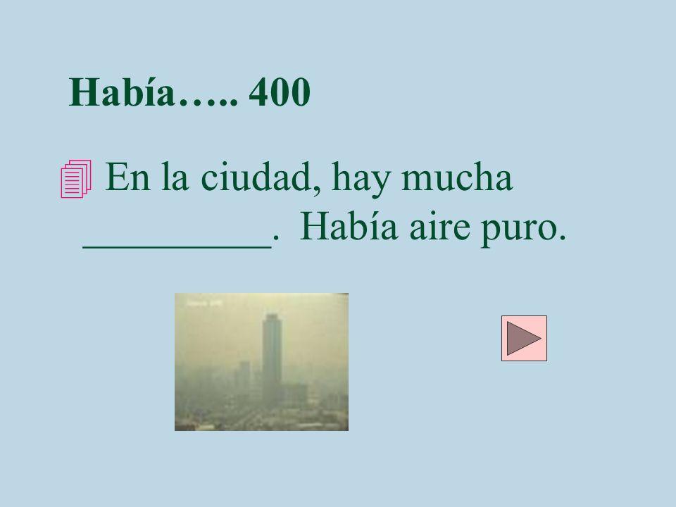 Había….. 400 4 En la ciudad, hay mucha _________. Había aire puro.