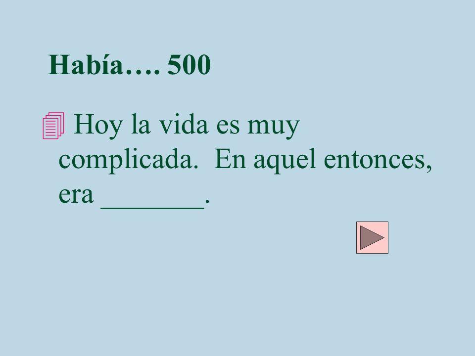 Había…. 500 4 Hoy la vida es muy complicada. En aquel entonces, era _______.