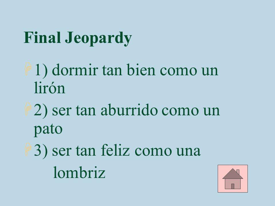 Final Jeopardy H1) dormir tan bien como un lirón H2) ser tan aburrido como un pato H3) ser tan feliz como una lombriz