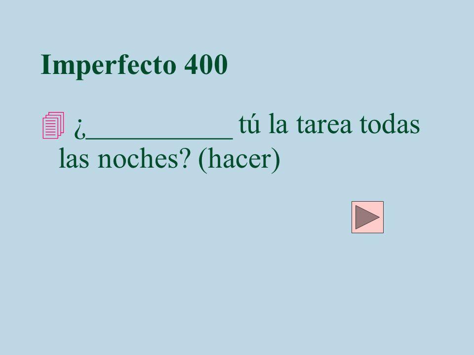 Imperfecto 400 4 ¿__________ tú la tarea todas las noches? (hacer)