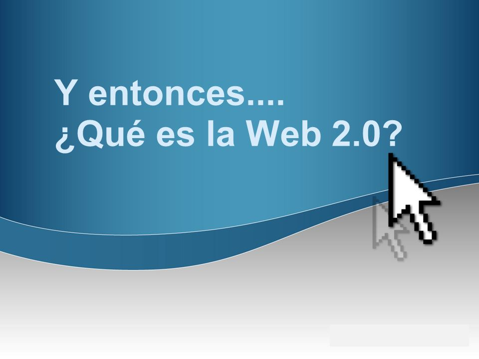 Y entonces.... ¿Qué es la Web 2.0?