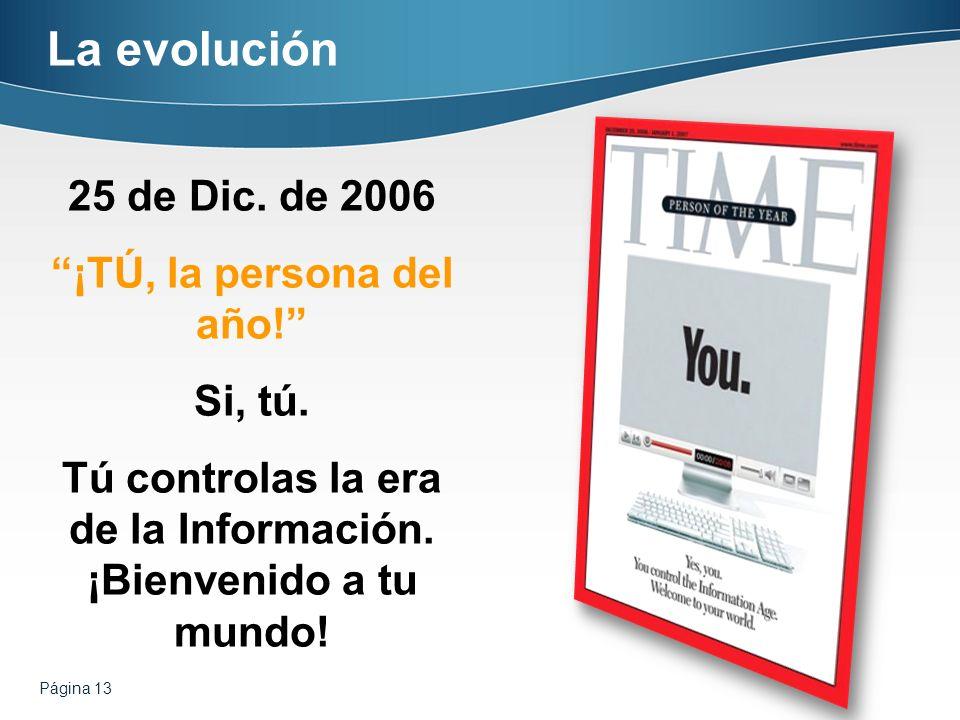 Página 13 La evolución 25 de Dic. de 2006 ¡TÚ, la persona del año! Si, tú. Tú controlas la era de la Información. ¡Bienvenido a tu mundo!