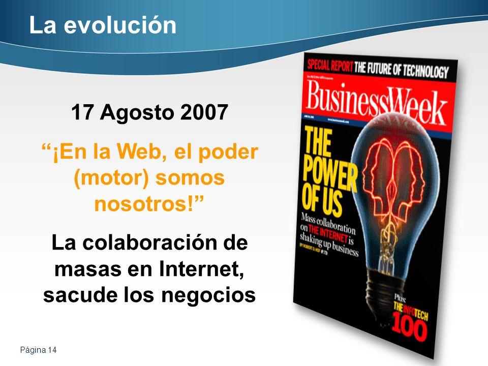 Página 14 La evolución 17 Agosto 2007 ¡En la Web, el poder (motor) somos nosotros! La colaboración de masas en Internet, sacude los negocios