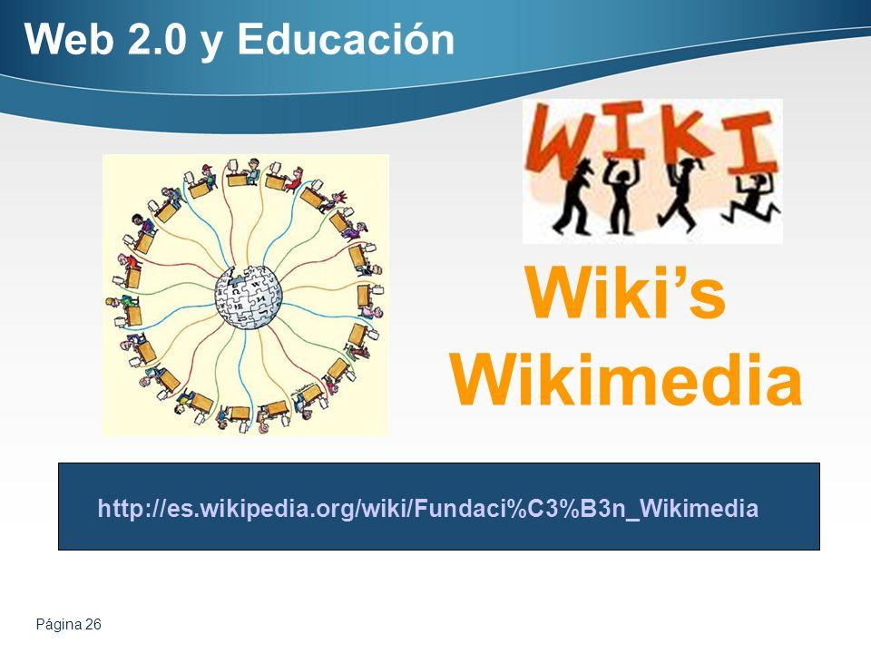 Página 26 Wikis Wikimedia http://es.wikipedia.org/wiki/Fundaci%C3%B3n_Wikimedia Web 2.0 y Educación
