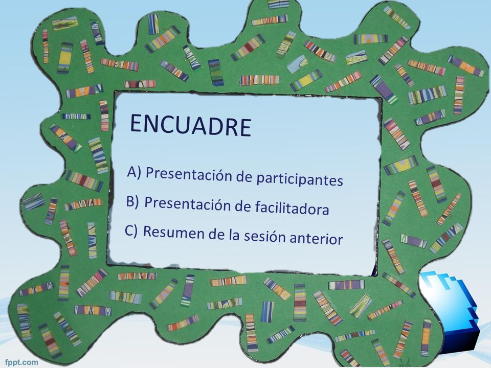 ENCUADRE A)Presentación de participantes B)Presentación de facilitadora C)Resumen de la sesión anterior