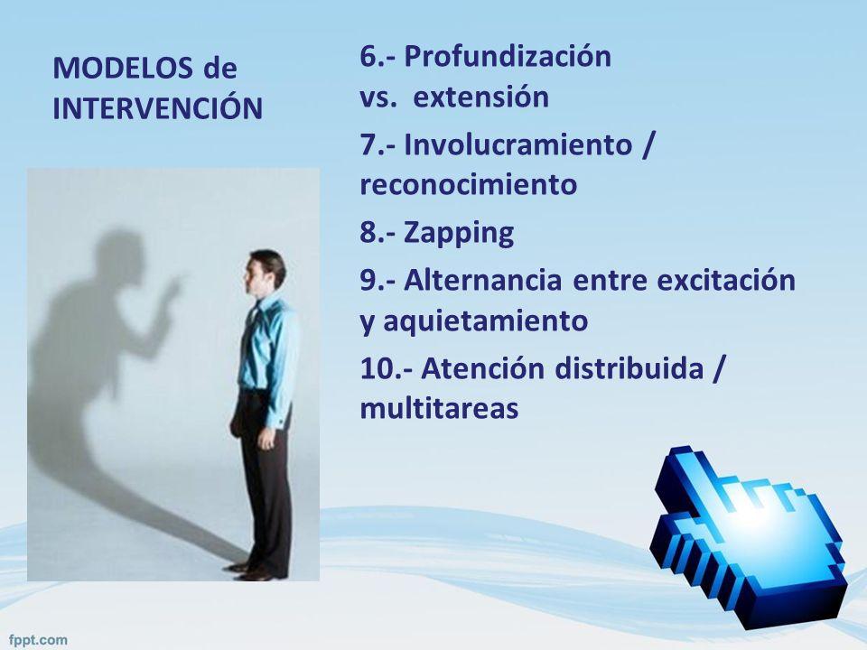 MODELOS de INTERVENCIÓN 6.- Profundización vs. extensión 7.- Involucramiento / reconocimiento 8.- Zapping 9.- Alternancia entre excitación y aquietami