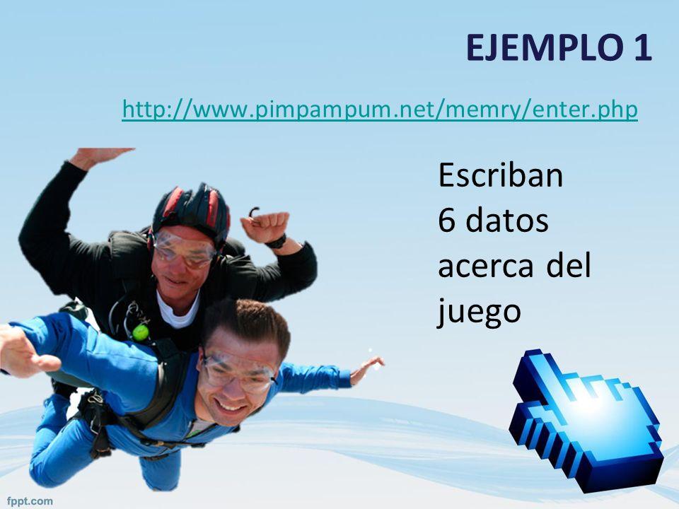 EJEMPLO 1 http://www.pimpampum.net/memry/enter.php Escriban 6 datos acerca del juego